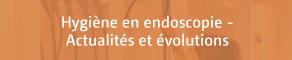 Hygiène en endoscopie - Actualités et évolutions